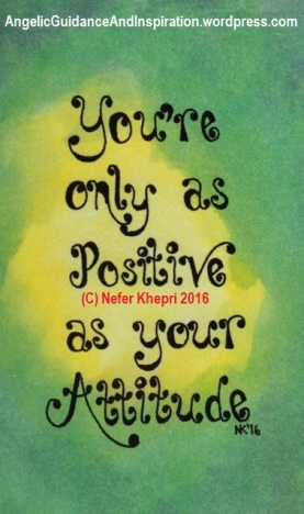 "You're as Positive as your Attitude, from ""Guidance & Inspiration From the Angelic Realm,"" self-published & copyright by Nefer Khepri, 2017."